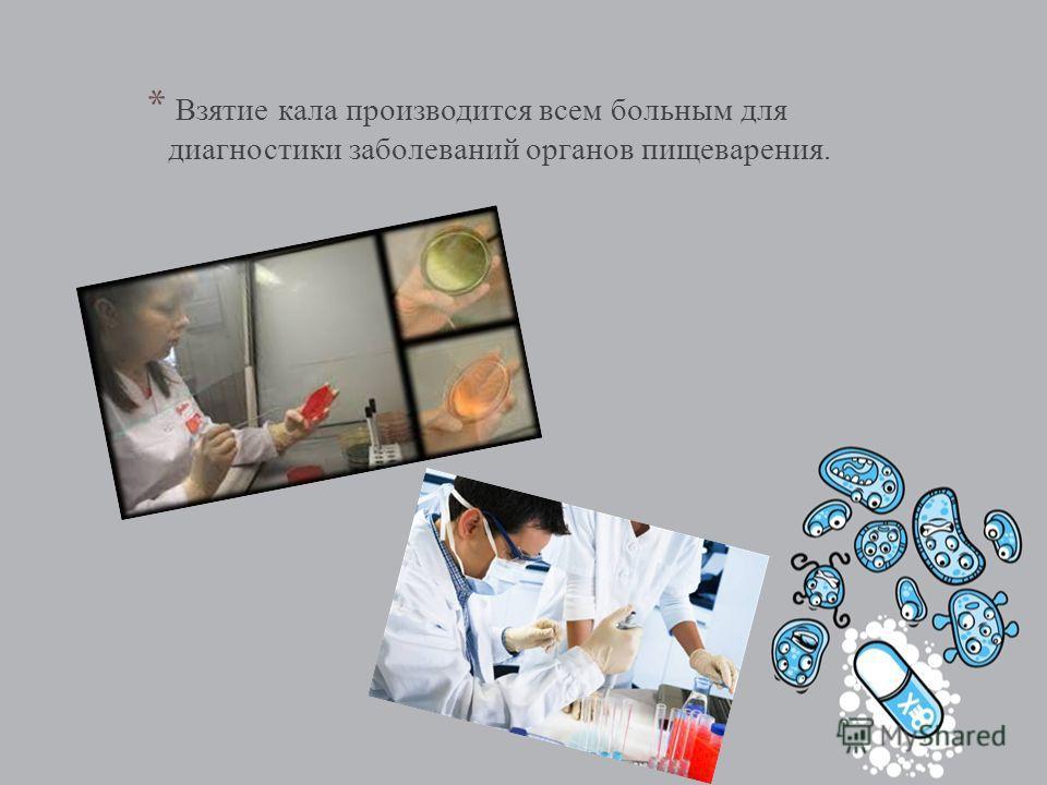 * Взятие кала производится всем больным для диагностики заболеваний органов пищеварения.
