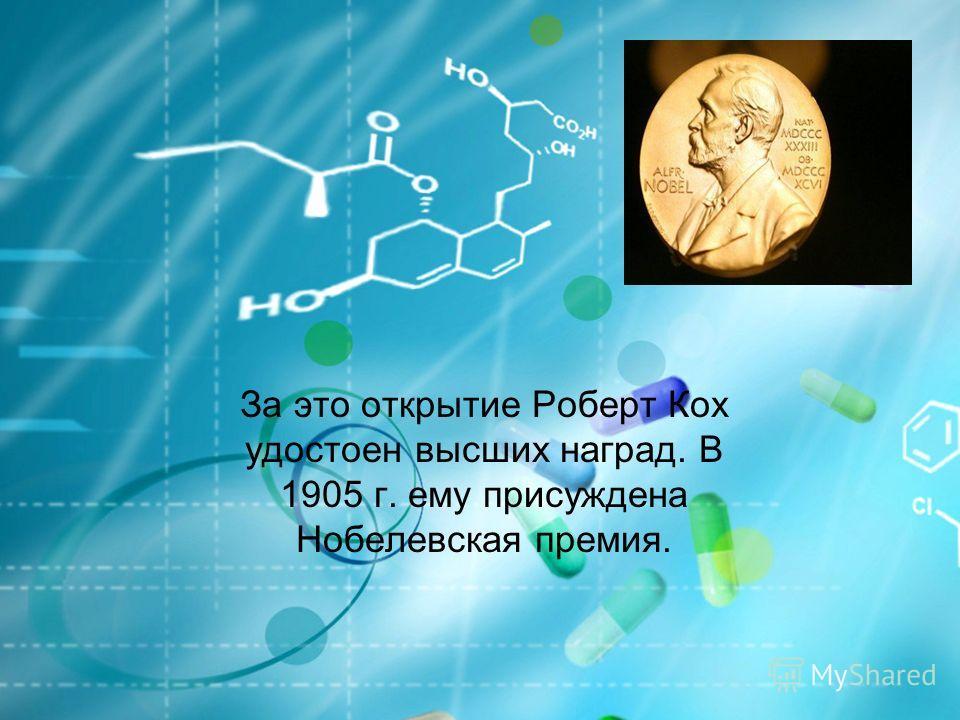 За это открытие Роберт Кох удостоен высших наград. В 1905 г. ему присуждена Нобелевская премия.