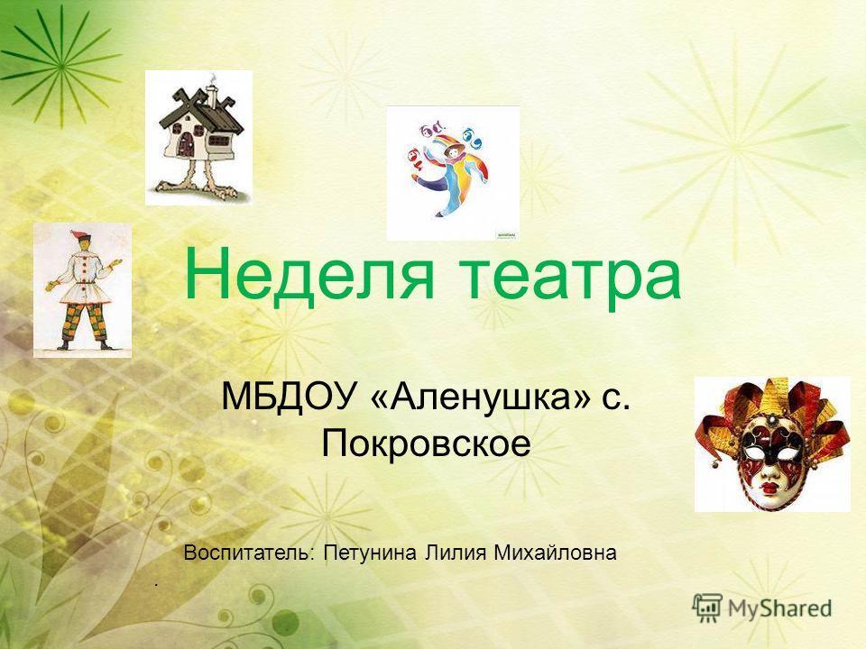 Неделя театра МБДОУ «Аленушка» с. Покровское Воспитатель: Петунина Лилия Михайловна.