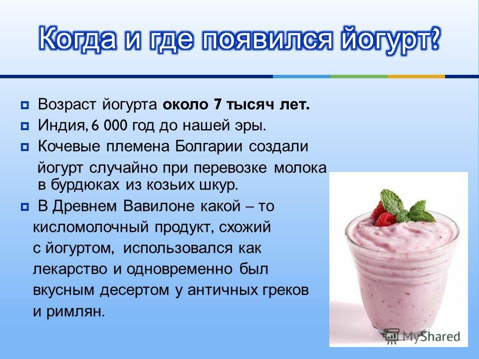 Возраст йогурта около 7 тысяч лет. Индия, 6 000 год до нашей эры. Кочевые племена Болгарии создали йогурт случайно при перевозке молока в бурдюках из козьих шкур. В Древнем Вавилоне какой – то кисломолочный продукт, схожий с йогуртом, использовался к