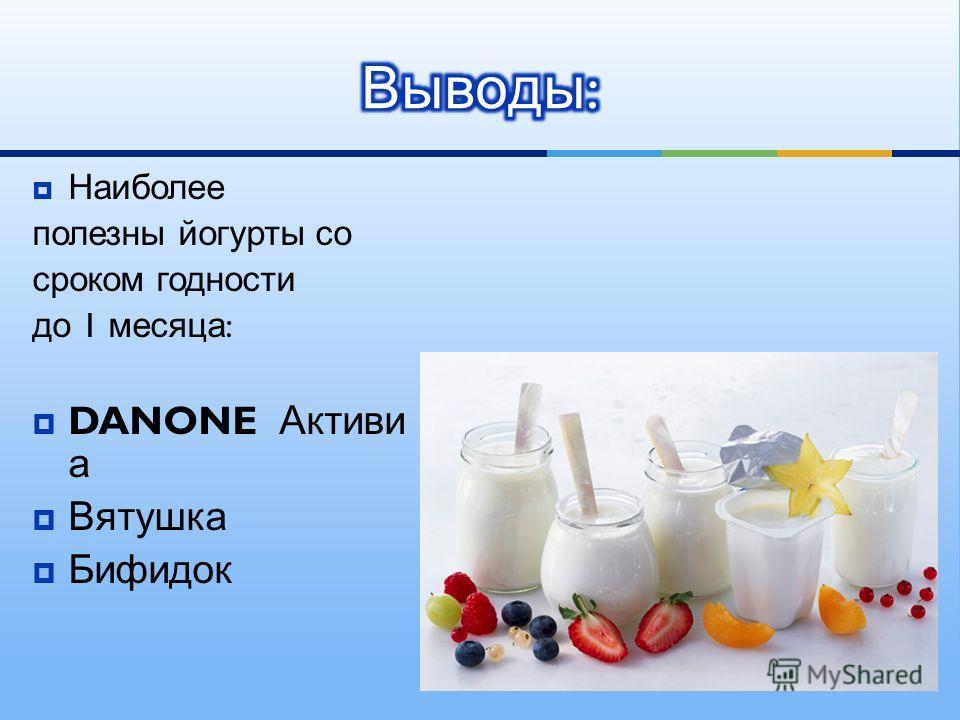 Наиболее полезны йогурты со сроком годности до 1 месяца : DANONE Активи а Вятушка Бифидок