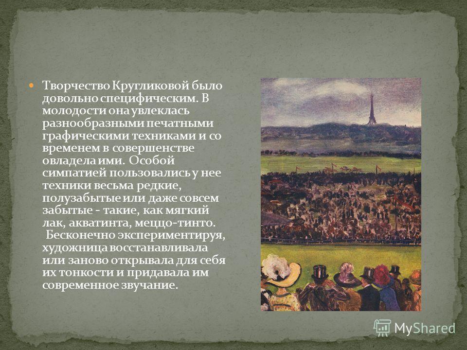 Творчество Кругликовой было довольно специфическим. В молодости она увлеклась разнообразными печатными графическими техниками и со временем в совершенстве овладела ими. Особой симпатией пользовались у нее техники весьма редкие, полузабытые или даже с