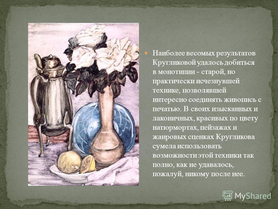 Наиболее весомых результатов Кругликовой удалось добиться в монотипии - старой, но практически исчезнувшей технике, позволявшей интересно соединять живопись с печатью. В своих изысканных и лаконичных, красивых по цвету натюрмортах, пейзажах и жанровы