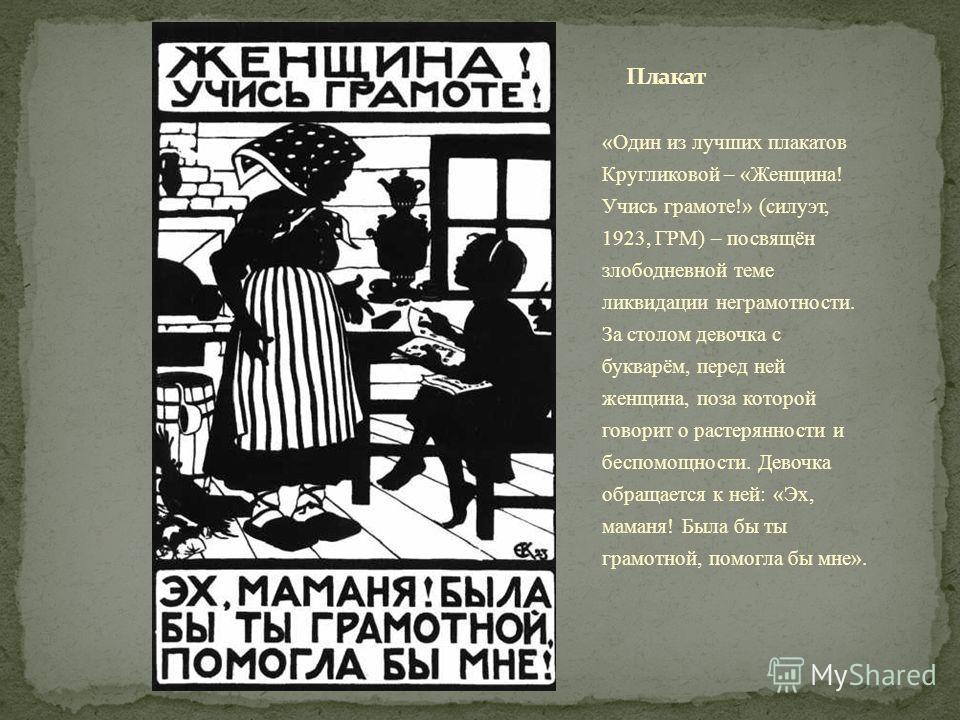 «Один из лучших плакатов Кругликовой – «Женщина! Учись грамоте!» (силуэт, 1923, ГРМ) – посвящён злободневной теме ликвидации неграмотности. За столом девочка с букварём, перед ней женщина, поза которой говорит о растерянности и беспомощности. Девочка