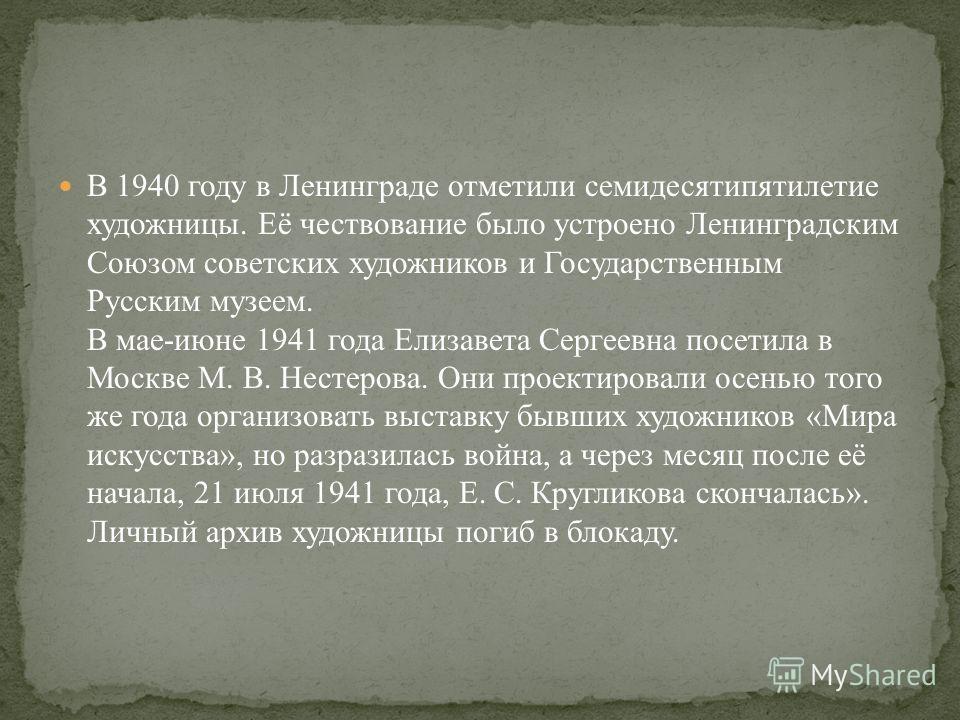 В 1940 году в Ленинграде отметили семидесятипятилетие художницы. Её чествование было устроено Ленинградским Союзом советских художников и Государственным Русским музеем. В мае-июне 1941 года Елизавета Сергеевна посетила в Москве М. В. Нестерова. Они