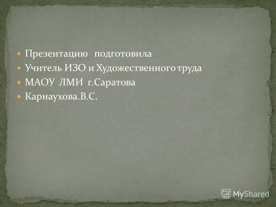 Презентацию подготовила Учитель ИЗО и Художественного труда МАОУ ЛМИ г.Саратова Карнаухова.В.С.