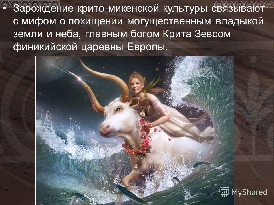 Зарождение крито-микенской культуры связывают с мифом о похищении могущественным владыкой земли и неба, главным богом Крита Зевсом финикийской царевны Европы.