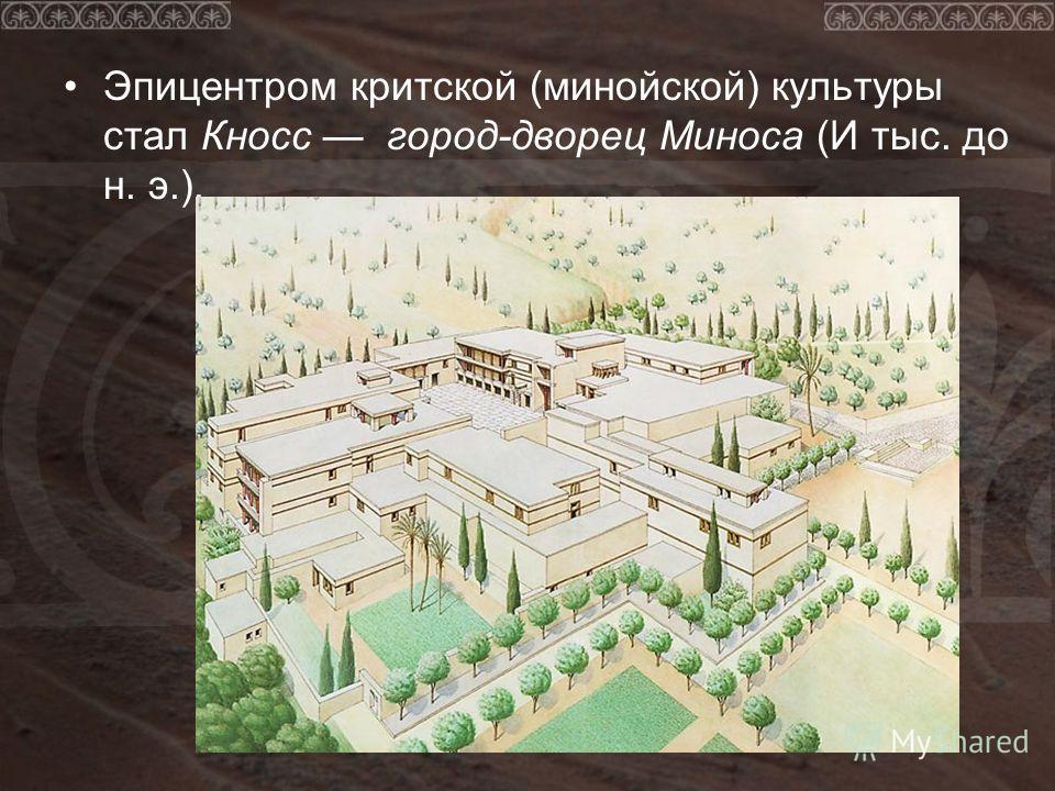Эпицентром критской (минойской) культуры стал Кносс город-дворец Миноса (И тыс. до н. э.).
