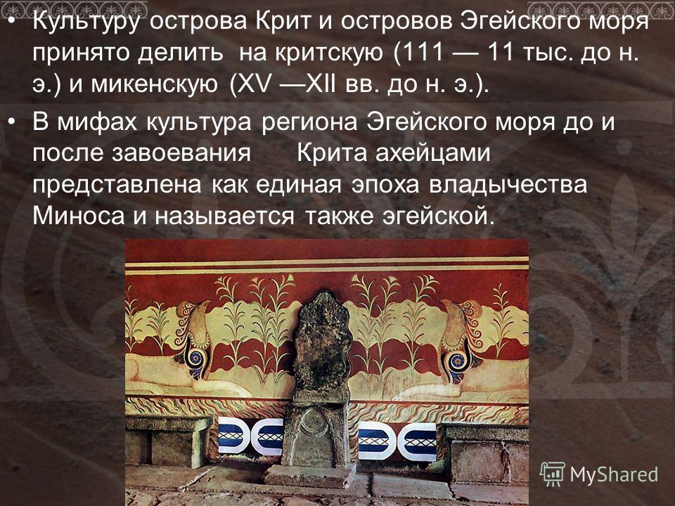Культуру острова Крит и островов Эгейского моря принято делить на критскую (111 11 тыс. до н. э.) и микенскую (XV XII вв. до н. э.). В мифах культура региона Эгейского моря до и после завоевания Крита ахейцами представлена как единая эпоха владычеств