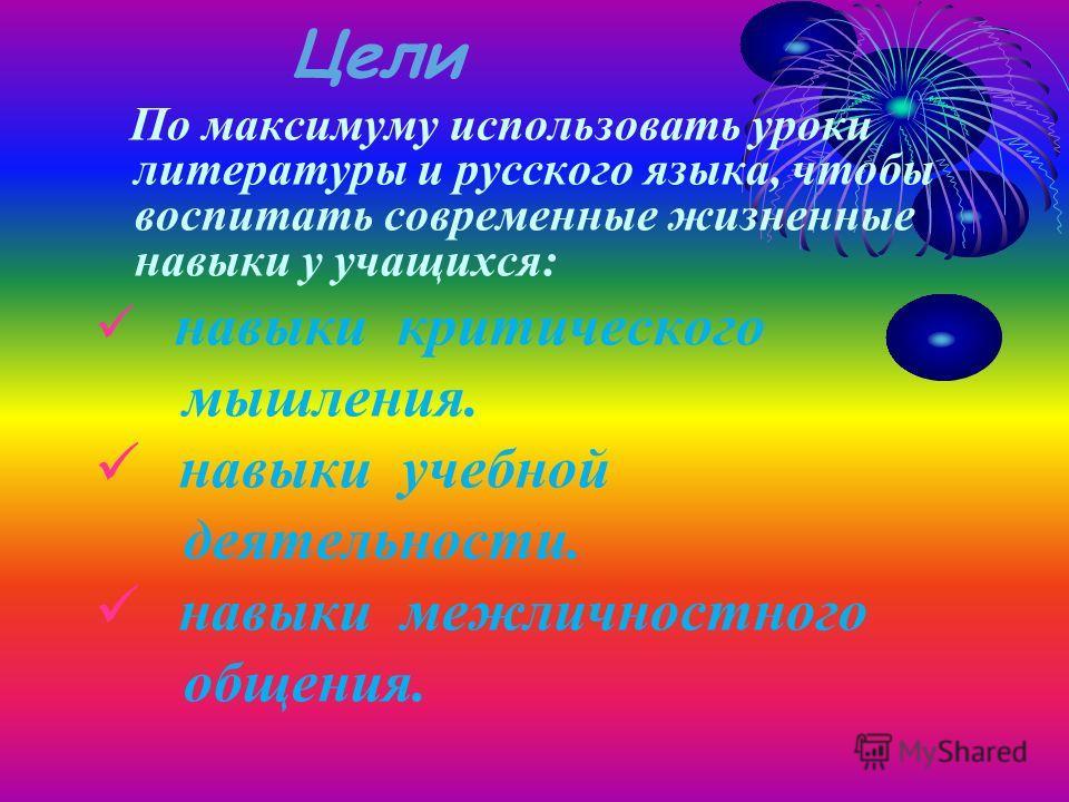 Цели По максимуму использовать уроки литературы и русского языка, чтобы воспитать современные жизненные навыки у учащихся: навыки критического мышления. навыки учебной деятельности. навыки межличностного общения.