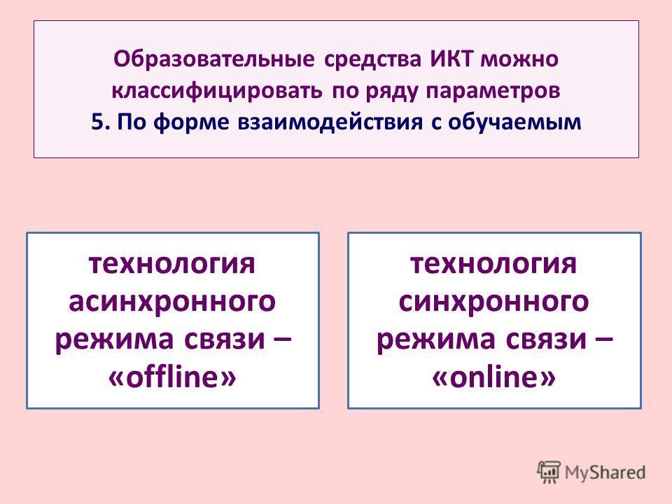 Образовательные средства ИКТ можно классифицировать по ряду параметров 5. По форме взаимодействия с обучаемым технология асинхронного режима связи – «offline» технология синхронного режима связи – «online»