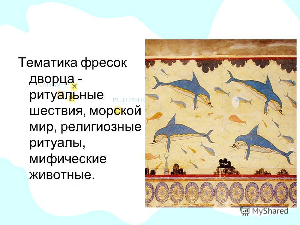 Фрески дворца Тематика фресок дворца - ритуальные шествия, морской мир, религиозные ритуалы, мифические животные.