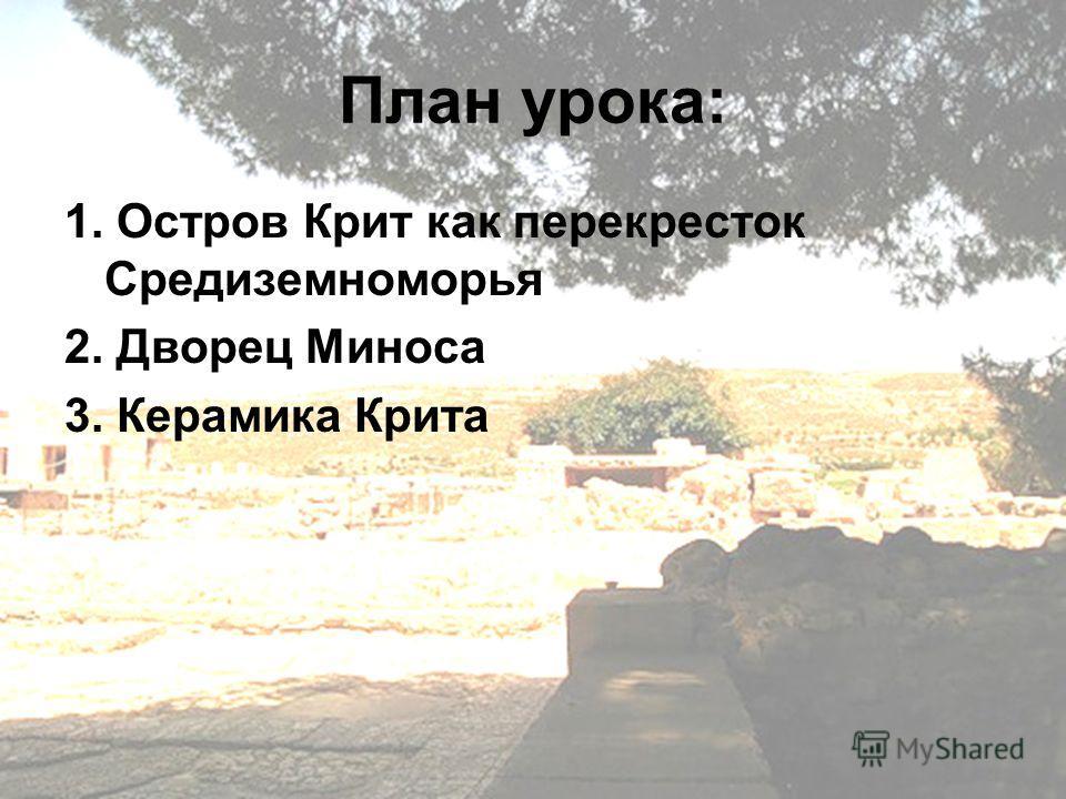 План урока: 1. Остров Крит как перекресток Средиземноморья 2. Дворец Миноса 3. Керамика Крита