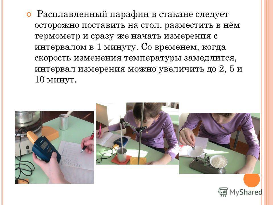 Расплавленный парафин в стакане следует осторожно поставить на стол, разместить в нём термометр и сразу же начать измерения с интервалом в 1 минуту. Со временем, когда скорость изменения температуры замедлится, интервал измерения можно увеличить до 2