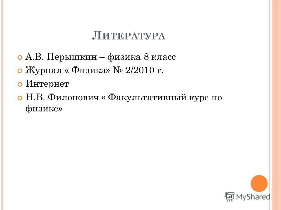 Л ИТЕРАТУРА А.В. Перышкин – физика 8 класс Журнал « Физика» 2/2010 г. Интернет Н.В. Филонович « Факультативный курс по физике»