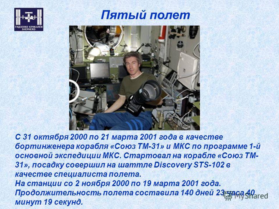 Пятый полет С 31 октября 2000 по 21 марта 2001 года в качестве бортинженера корабля «Союз ТМ-31» и МКС по программе 1-й основной экспедиции МКС. Стартовал на корабле «Союз ТМ- 31», посадку совершил на шаттле Discovery STS-102 в качестве специалиста п