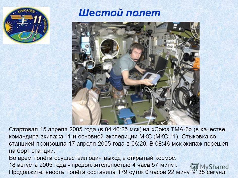 Шестой полет Cтартовал 15 апреля 2005 года (в 04:46:25 мск) на «Союз ТМА-6» (в качестве командира экипажа 11-й основной экспедиции МКС (МКС-11). Стыковка со станцией произошла 17 апреля 2005 года в 06:20. В 08:46 мск экипаж перешел на борт станции. В