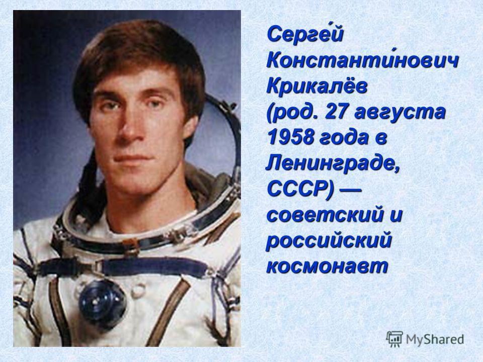 Серге́й Константи́нович Крикалёв (род. 27 августа 1958 года в Ленинграде, СССР) советский и российский космонавт