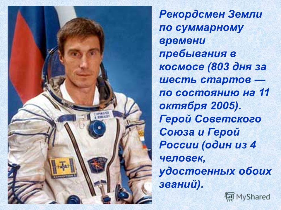 Рекордсмен Земли по суммарному времени пребывания в космосе (803 дня за шесть стартов по состоянию на 11 октября 2005). Герой Советского Союза и Герой России (один из 4 человек, удостоенных обоих званий).