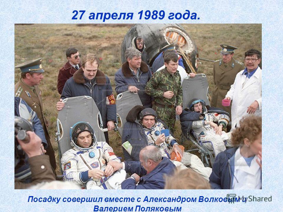 27 апреля 1989 года. Посадку совершил вместе с Александром Волковым и Валерием Поляковым