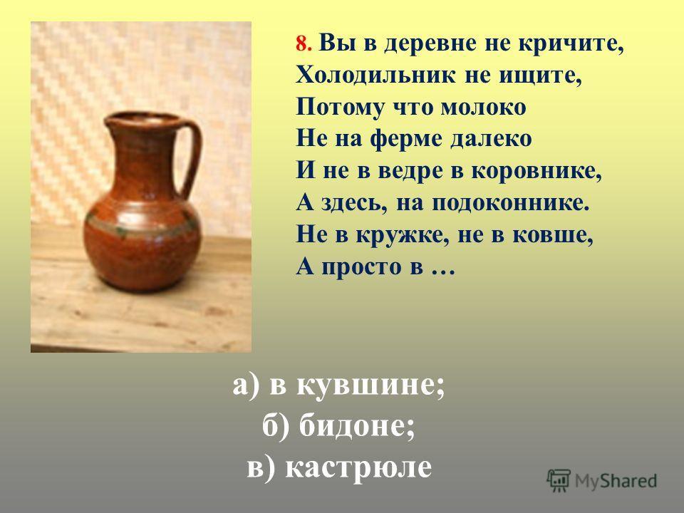 а) в кувшине; б) бидоне; в) кастрюле 8. Вы в деревне не кричите, Холодильник не ищите, Потому что молоко Не на ферме далеко И не в ведре в коровнике, А здесь, на подоконнике. Не в кружке, не в ковше, А просто в …