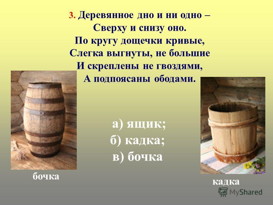 а) ящик; б) кадка; в) бочка кадка бочка 3. Деревянное дно и ни одно – Сверху и снизу оно. По кругу дощечки кривые, Слегка выгнуты, не большие И скреплены не гвоздями, А подпоясаны обедами.