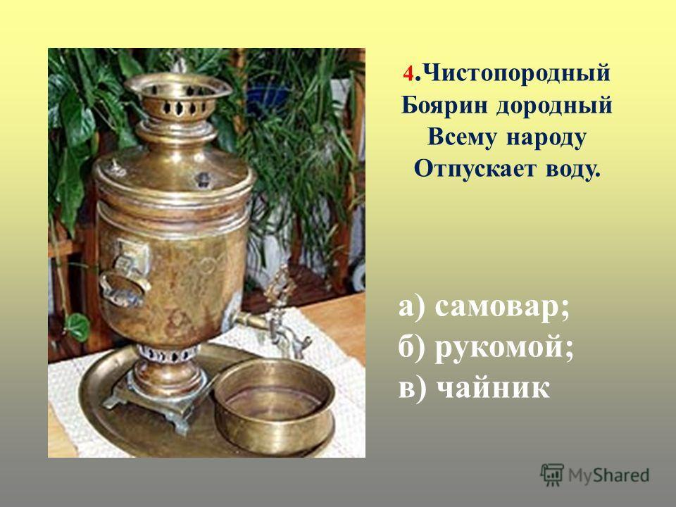 а) самовар; б) рукомой; в) чайник 4. Чистопородный Боярин дородный Всему народу Отпускает воду.