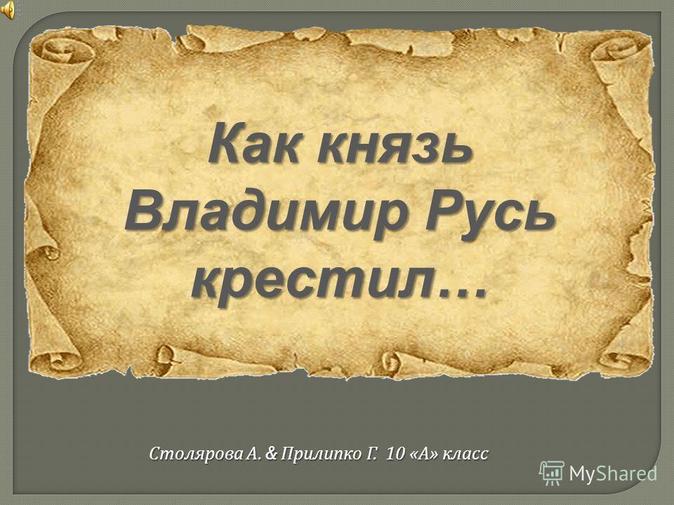 Как князь Владимир Русь крестил… Столярова А. & Прилипко Г. 10 « А » класс