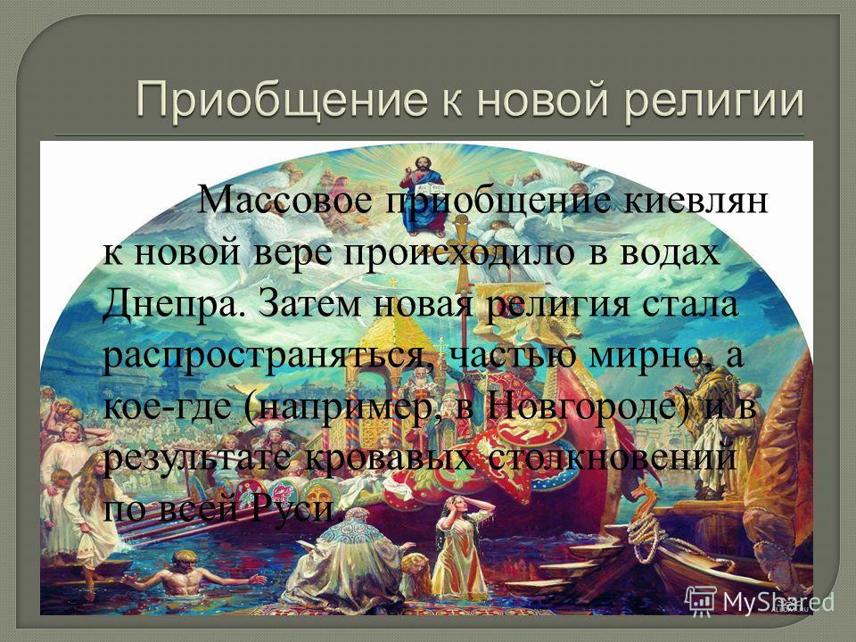 Массовое приобщение киевлян к новой вере происходило в водах Днепра. Затем новая религия стала распространяться, частью мирно, а кое-где (например, в Новгороде) и в результате кровавых столкновений по всей Руси.