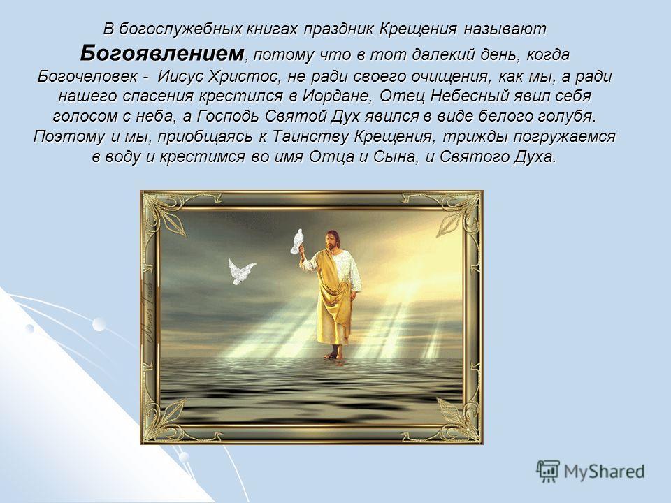В богослужебных книгах праздник Крещения называют Богоявлением, потому что в тот далекий день, когда Богочеловек - Иисус Христос, не ради своего очищения, как мы, а ради нашего спасения крестился в Иордане, Отец Небесный явил себя голосом с неба, а Г