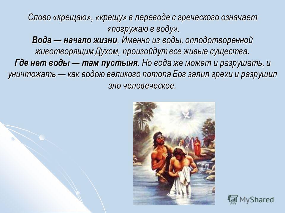 Слово «крещаю», «крещу» в переводе с греческого означает «погружаю в воду». Вода начало жизни. Именно из воды, оплодотворенной животворящим Духом, произойдут все живые существа. Где нет воды там пустыня. Но вода же может и разрушать, и уничтожать как