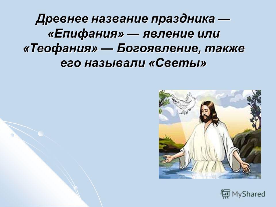 Древнее название праздника «Епифания» явление или «Теофания» Богоявление, также его называли «Светы»