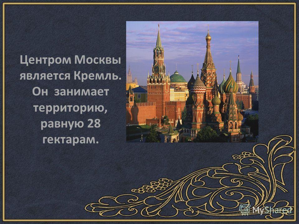 Центром Москвы является Кремль. Он занимает территорию, равную 28 гектарам.