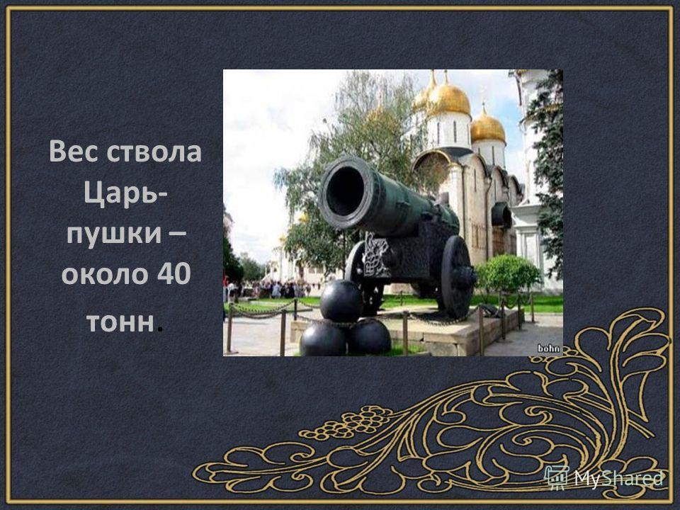 Вес ствола Царь- пушки – около 40 тонн.