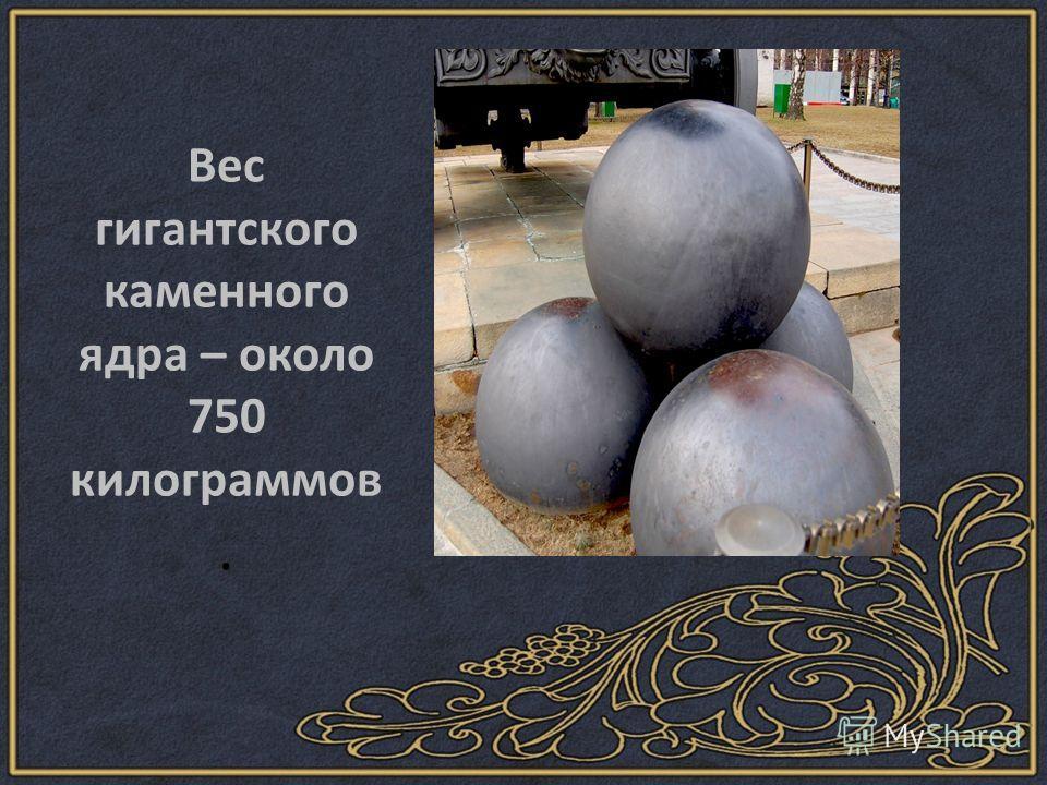 Вес гигантского каменного ядра – около 750 килограммов.