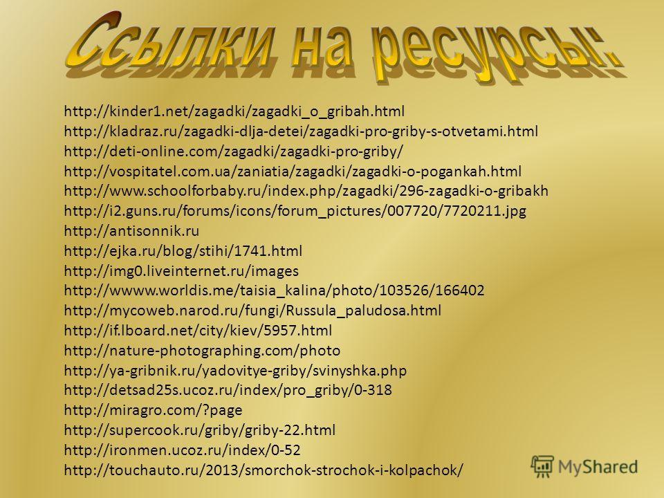 http://kinder1.net/zagadki/zagadki_o_gribah.html http://kladraz.ru/zagadki-dlja-detei/zagadki-pro-griby-s-otvetami.html http://deti-online.com/zagadki/zagadki-pro-griby/ http://vospitatel.com.ua/zaniatia/zagadki/zagadki-o-pogankah.html http://www.sch