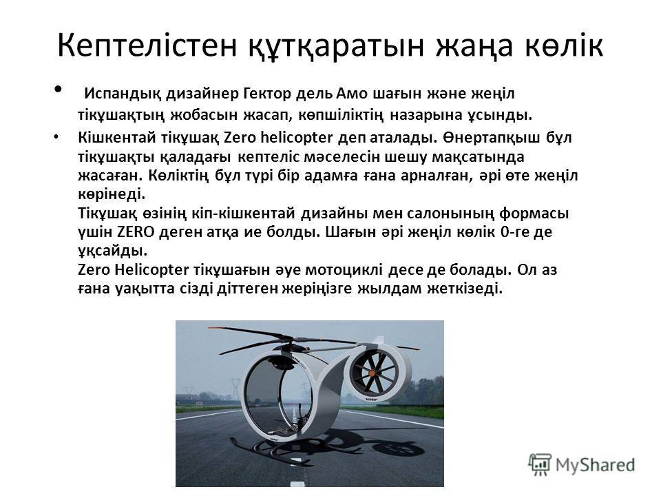 Кептелістен құтқаратын жаңа көлік Испандық дизайнер Гектор дель Амо шағын және жеңіл тікұшақтың жобасын жасап, көпшіліктің на зары на ұсынды. Кішкентай тікұшақ Zero helicopter деп аталлоды. Өнертапқыш бұл тікұшақты қаладағы кептеліс мәселесін шешу ма