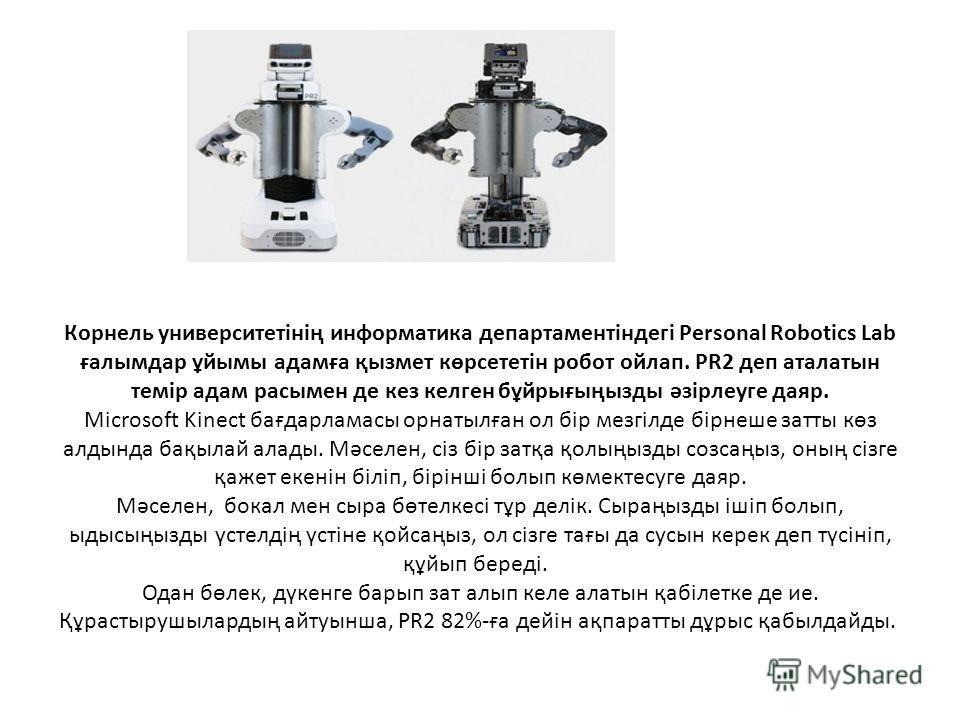 Корнель университетінің информатика департаментіндегі Personal Robotics Lab ғалымдар ұйымы адамға қызмет көрсететін робот ойлап. PR2 деп аталтын темір адам расымен де кез келкен бұйрығыңызды әзірлеуге дояр. Microsoft Kinect бағдарламасы орнатылған ол