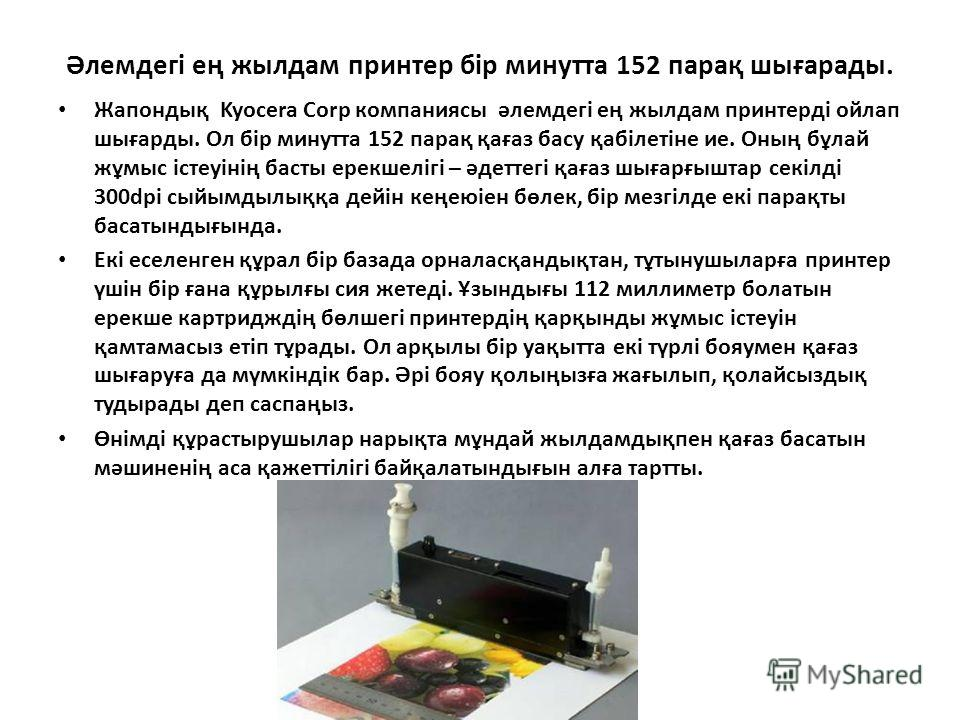 Әлемдегі ең жилдам принтер бір минута 152 парақ шығарады. Жапондық Kyocera Corp компаниясы әлемдегі ең жилдам принтерді ойлап шығарды. Ол бір минута 152 парақ қағаз басу қабілетіне ие. Оның бұлай жұмыс істеуінің басты ерекшелігі – әдеттегі қағаз шыға
