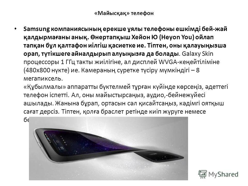«Майысқақ» телефон Samsung компаниясының ерекше ұялы телефоны ешкімді бей-жай қалдырмағаны анық. Өнертапқыш Хейон Ю (Heyon You) ойлап тапқан бұл қалтафон иілгіш қасиетке ие. Тіптен, оны қалауыңызша орап, түтікшеге айналдырып алуыңызға да болады. Gala
