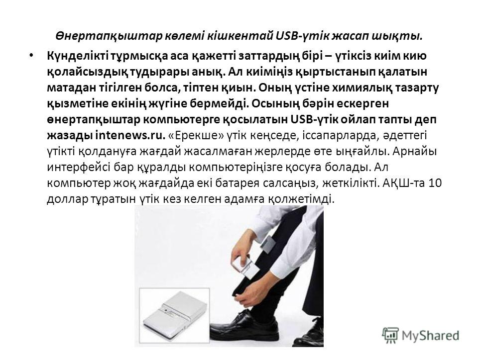 Өнертапқыштар көлемі кішкентай USB-үтік жасап шықты. Күнделікті тұрмысқа аса қажетті заттардың бірі – үтіксіз киім кию қолайсыздық тудырары анық. Ал киіміңіз қыртыстанып қалтын матадан тігілген болса, тіптен қиын. Оның үстіне химиялық тазарту қызметі