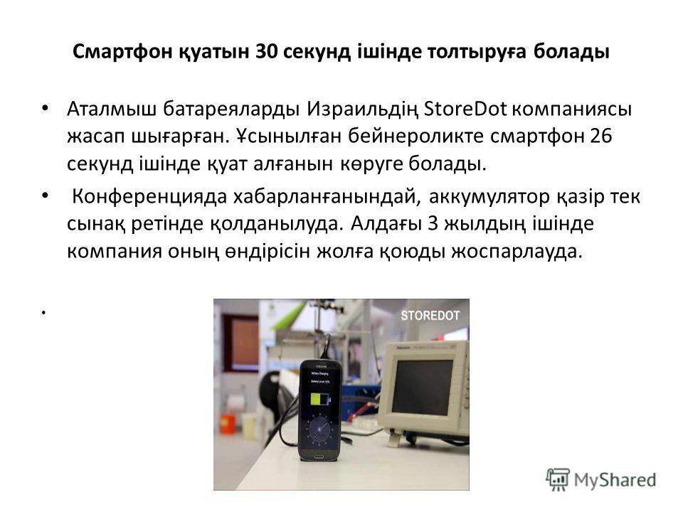 Смартфон қуатын 30 секунд ішінде толтыруға болады Аталмыш батареяларды Израильдің StoreDot компаниясы жасап шығарған. Ұсынылған бейнероликте смартфон 26 секунд ішінде қуат алғанын көруге болады. Конференцияда хабарланғанындай, аккумулятор қазір тек с