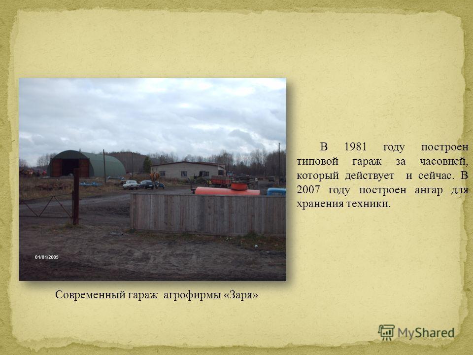 В 1981 году построен типовой гараж за часовней, который действует и сейчас. В 2007 году построен ангар для хранения техники. Современный гараж агрофирмы «Заря»
