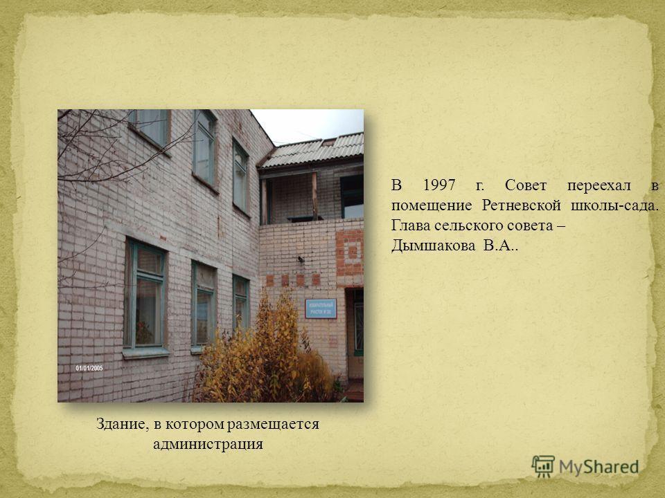 В 1997 г. Совет переехал в помещение Ретневской школы-сада. Глава сельского совета – Дымшакова В.А.. Здание, в котором размещается администрация