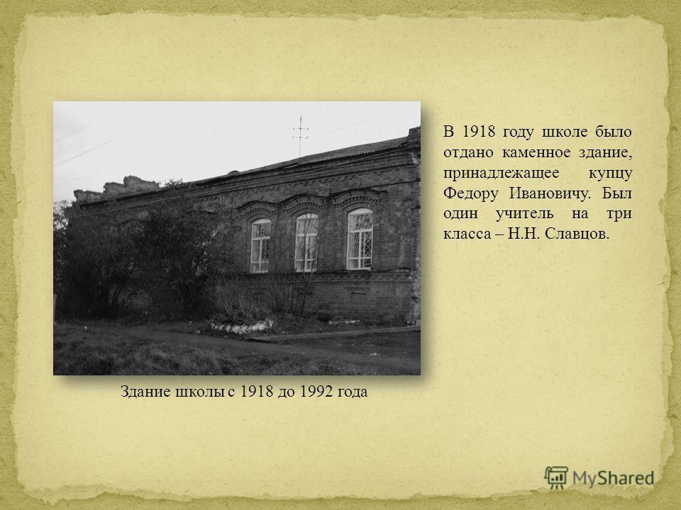 В 1918 году школе было отдано каменное здание, принадлежащее купцу Федору Ивановичу. Был один учитель на три класса – Н.Н. Славцов. Здание школы с 1918 до 1992 года