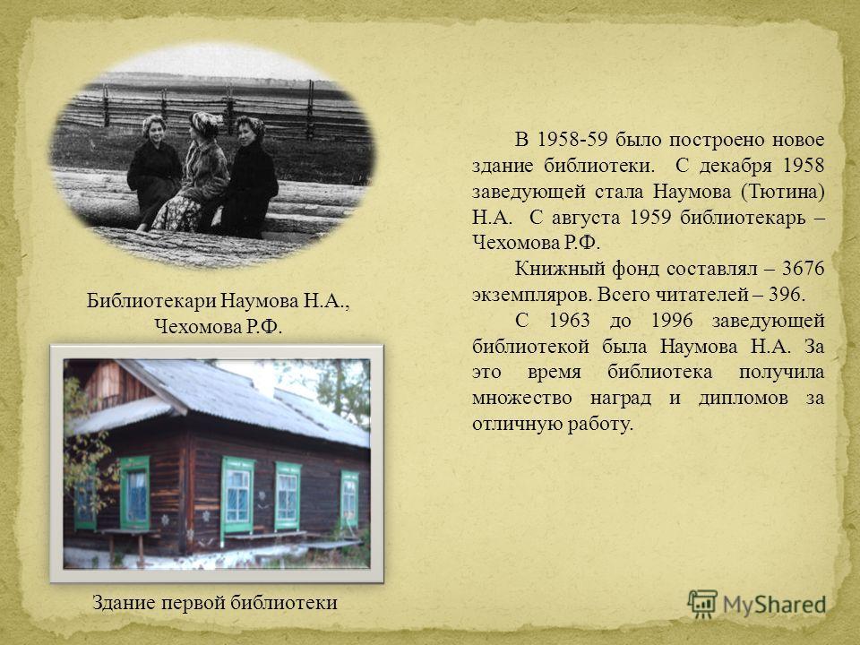 В 1958-59 было построено новое здание библиотеки. С декабря 1958 заведующей стала Наумова (Тютина) Н.А. С августа 1959 библиотекарь – Чехомова Р.Ф. Книжный фонд составлял – 3676 экземпляров. Всего читателей – 396. С 1963 до 1996 заведующей библиотеко
