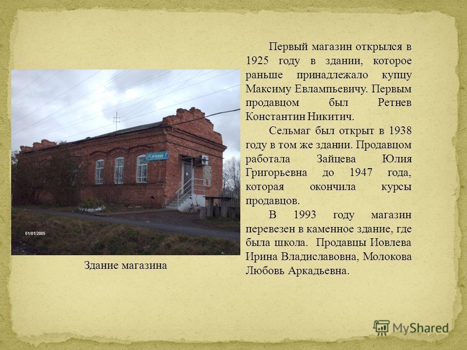Первый магазин открылся в 1925 году в здании, которое раньше принадлежало купцу Максиму Евлампьевичу. Первым продавцом был Ретнев Константин Никитич. Сельмаг был открыт в 1938 году в том же здании. Продавцом работала Зайцева Юлия Григорьевна до 1947