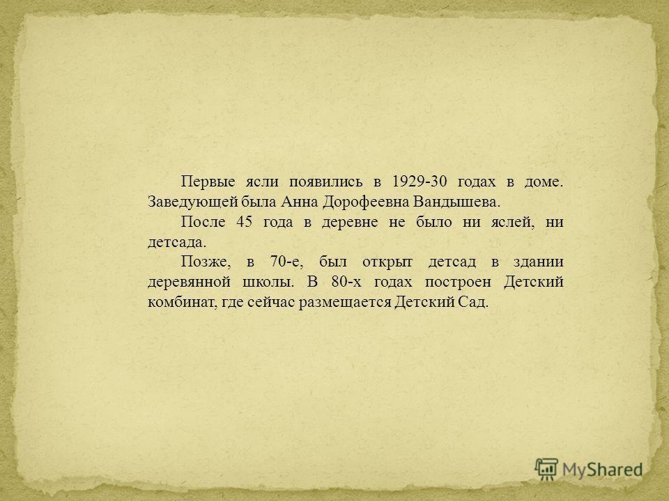 Первые ясли появились в 1929-30 годах в доме. Заведующей была Анна Дорофеевна Вандышева. После 45 года в деревне не было ни яслей, ни детсада. Позже, в 70-е, был открыт детсад в здании деревянной школы. В 80-х годах построен Детский комбинат, где сей