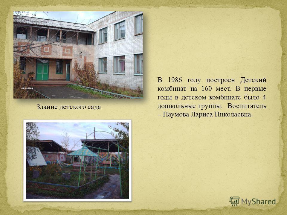 В 1986 году построен Детский комбинат на 160 мест. В первые годы в детском комбинате было 4 дошкольные группы. Воспитатель – Наумова Лариса Николаевна. Здание детского сада