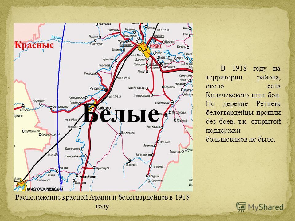 В 1918 году на территории района, около села Килачевского шли бои. По деревне Ретнева белогвардейцы прошли без боев, т.к. открытой поддержки большевиков не было. Красные Белые Расположение красной Армии и белогвардейцев в 1918 году